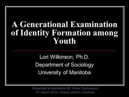 A Generational Examination of Identity Formation among Youth Lori Wilkinson, Ph.D. Department of Sociology University of Manitoba Presented at Metropolis.
