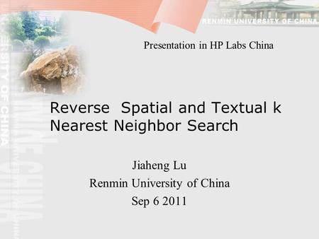 Reverse Spatial and Textual k Nearest Neighbor Search Jiaheng Lu Renmin University of China Sep 6 2011 Presentation in HP Labs China.