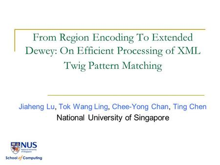 From Region Encoding To Extended Dewey: On Efficient Processing of XML Twig Pattern Matching Jiaheng Lu, Tok Wang Ling, Chee-Yong Chan, Ting Chen National.