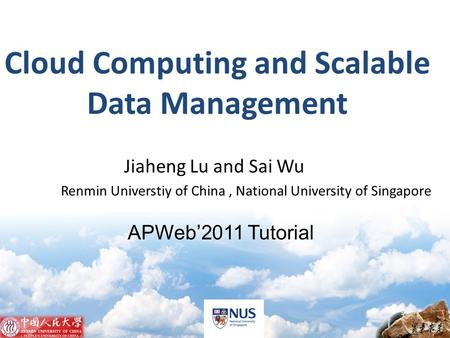 APWeb2011 Tutorial Jiaheng Lu and Sai Wu Renmin Universtiy of China, National University of Singapore Cloud Computing and Scalable Data Management.