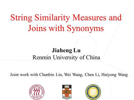 String Similarity Measures and Joins with Synonyms Joint work with Chunbin Lin, Wei Wang, Chen Li, Haiyong Wang Jiaheng Lu Renmin University of China.