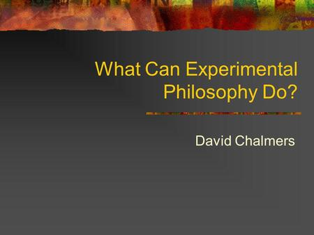 What Can Experimental Philosophy Do? David Chalmers.
