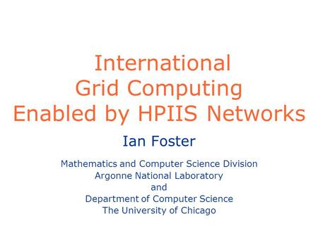 International Grid Computing Enabled by HPIIS Networks Ian Foster Mathematics and Computer Science Division Argonne National Laboratory and Department.