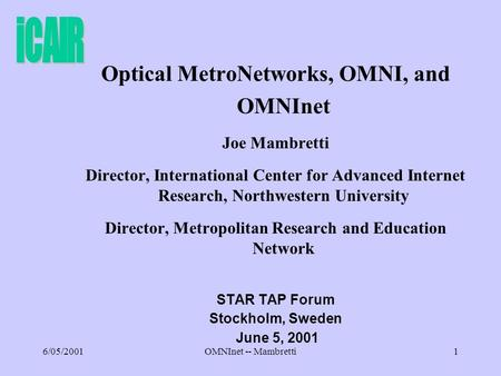 6/05/2001OMNInet -- Mambretti1 Optical MetroNetworks, OMNI, and OMNInet Joe Mambretti Director, International Center for Advanced Internet Research, Northwestern.