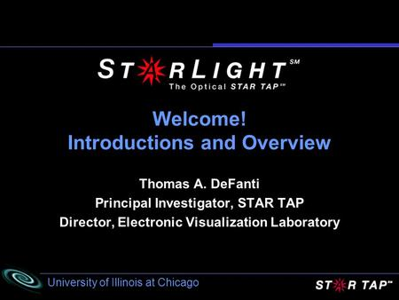 University of Illinois at Chicago Welcome! Introductions and Overview Thomas A. DeFanti Principal Investigator, STAR TAP Director, Electronic Visualization.
