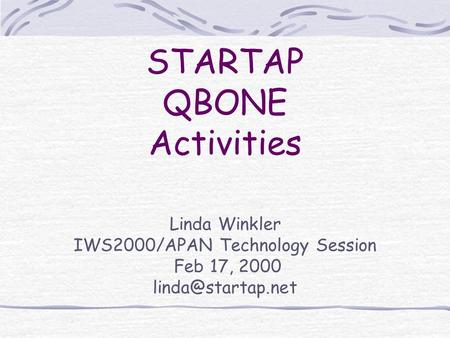 Linda Winkler IWS2000/APAN Technology Session Feb 17, 2000 STARTAP QBONE Activities.