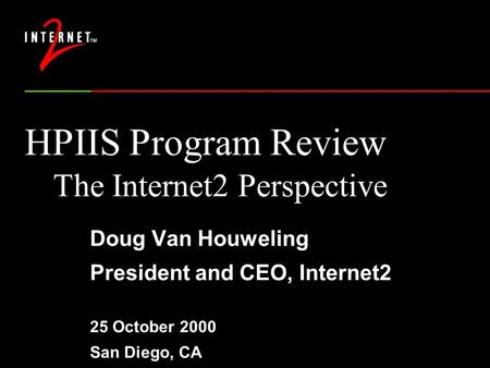 HPIIS Program Review The Internet2 Perspective Doug Van Houweling President and CEO, Internet2 25 October 2000 San Diego, CA.