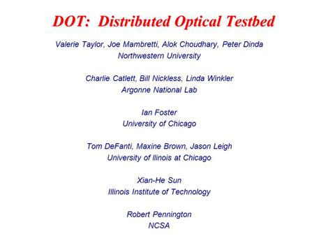 DOT: Distributed Optical Testbed Valerie Taylor, Joe Mambretti, Alok Choudhary, Peter Dinda Northwestern University Charlie Catlett, Bill Nickless, Linda.