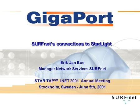 SURFnets connections to StarLight Erik-Jan Bos Manager Network Services SURFnet STAR TAP SM INET 2001 Annual Meeting Stockholm, Sweden - June 5th, 2001.