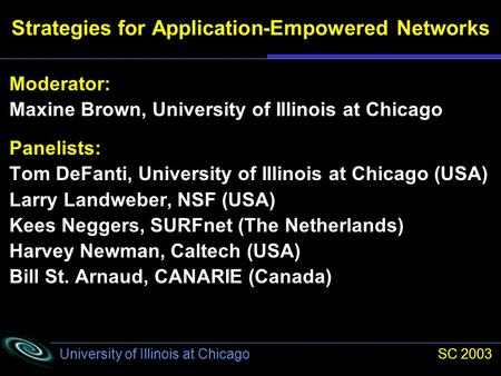 University of Illinois at Chicago SC 2003 Moderator: Maxine Brown, University of Illinois at Chicago Panelists: Tom DeFanti, University of Illinois at.