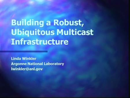 Building a Robust, Ubiquitous Multicast Infrastructure Linda Winkler Argonne National Laboratory
