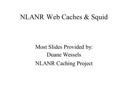 NLANR Web Caches & Squid Most Slides Provided by: Duane Wessels NLANR Caching Project.