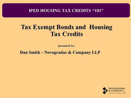IPED HOUSING TAX CREDITS 101 Tax Exempt Bonds and Housing Tax Credits presented by: Dan Smith – Novogradac & Company LLP.