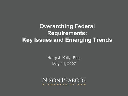 Overarching Federal Requirements: Key Issues and Emerging Trends Harry J. Kelly, Esq. May 11, 2007.