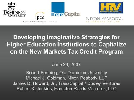 Developing Imaginative Strategies for Higher Education Institutions to Capitalize on the New Markets Tax Credit Program June 28, 2007 Robert Fenning, Old.