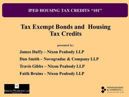 IPED HOUSING TAX CREDITS 101 Tax Exempt Bonds and Housing Tax Credits presented by: James Duffy – Nixon Peabody LLP Dan Smith – Novogradac & Company LLP.