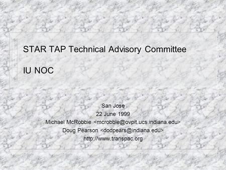 STAR TAP Technical Advisory Committee IU NOC San Jose 22 June 1999 Michael McRobbie Doug Pearson