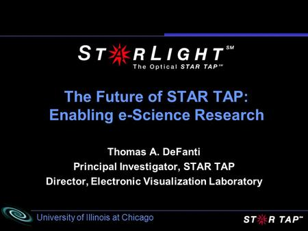 University of Illinois at Chicago The Future of STAR TAP: Enabling e-Science Research Thomas A. DeFanti Principal Investigator, STAR TAP Director, Electronic.