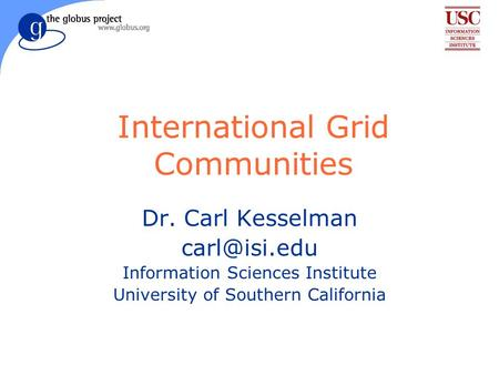 International Grid Communities Dr. Carl Kesselman Information Sciences Institute University of Southern California.