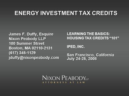ENERGY INVESTMENT TAX CREDITS James F. Duffy, Esquire Nixon Peabody LLP 100 Summer Street Boston, MA 02110-2131 (617) 345-1129