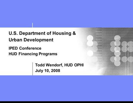 U.S. Department of Housing & Urban Development IPED Conference HUD Financing Programs Todd Wendorf, HUD OPHI July 10, 2008.