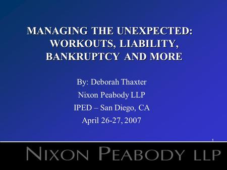 1 MANAGING THE UNEXPECTED: WORKOUTS, LIABILITY, BANKRUPTCY AND MORE By: Deborah Thaxter Nixon Peabody LLP IPED – San Diego, CA April 26-27, 2007.