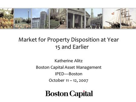 Market for Property Disposition at Year 15 and Earlier Katherine Alitz Boston Capital Asset Management IPEDBoston October 11 – 12, 2007.