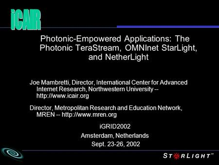 Photonic-Empowered Applications: The Photonic TeraStream, OMNInet StarLight, and NetherLight Joe Mambretti, Director, International Center for Advanced.