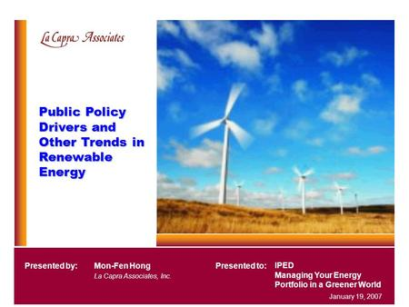 Public Policy Drivers and Other Trends in Renewable Energy IPED Managing Your Energy Portfolio in a Greener World Presented by:Mon-Fen Hong La Capra Associates,