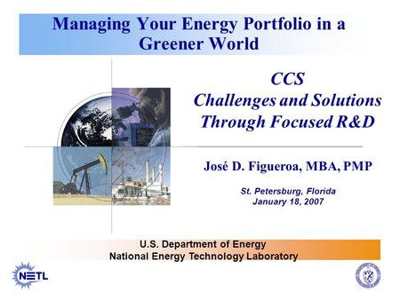 Managing Your Energy Portfolio in a Greener World CCS Challenges and Solutions Through Focused R&D José D. Figueroa, MBA, PMP St. Petersburg, Florida January.