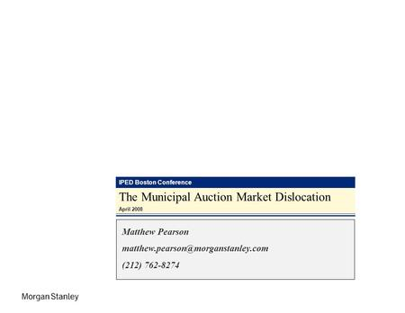 IPED Boston Conference The Municipal Auction Market Dislocation April 2008 Matthew Pearson (212) 762-8274.