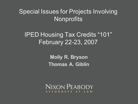 Special Issues for Projects Involving Nonprofits IPED Housing Tax Credits 101 February 22-23, 2007 Molly R. Bryson Thomas A. Giblin.