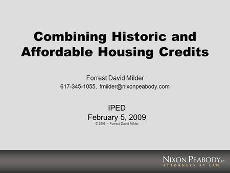 Combining Historic and Affordable Housing Credits Forrest David Milder 617-345-1055, IPED February 5, 2009 © 2009 -- Forrest David.