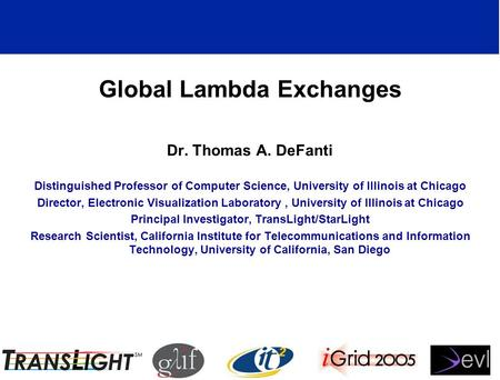 Global Lambda Exchanges Dr. Thomas A. DeFanti Distinguished Professor of Computer Science, University of Illinois at Chicago Director, Electronic Visualization.