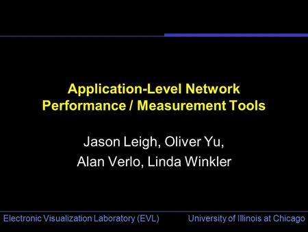 University of Illinois at Chicago Electronic Visualization Laboratory (EVL) Application-Level Network Performance / Measurement Tools Jason Leigh, Oliver.