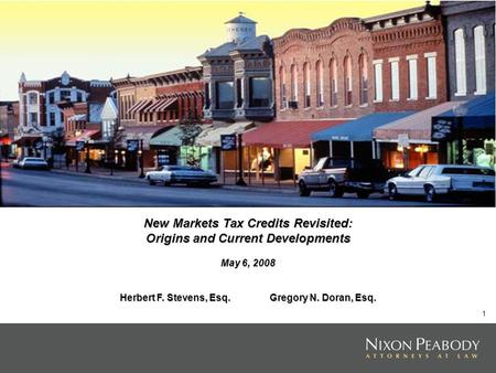 1 New Markets Tax Credits Revisited: Origins and Current Developments May 6, 2008 Herbert F. Stevens, Esq. Gregory N. Doran, Esq.
