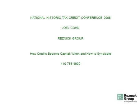 NATIONAL HISTORIC TAX CREDIT CONFERENCE 2008 JOEL COHN REZNICK GROUP How Credits Become Capital: When and How to Syndicate 410-783-4900.