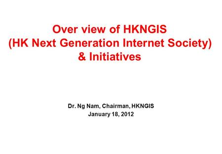 Over view of HKNGIS (HK Next Generation Internet Society) & Initiatives Dr. Ng Nam, Chairman, HKNGIS January 18, 2012.