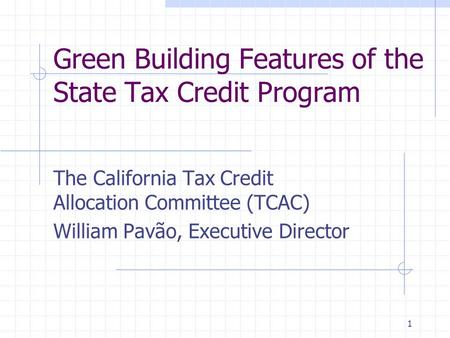 1 Green Building Features of the State Tax Credit Program The California Tax Credit Allocation Committee (TCAC) William Pavão, Executive Director.