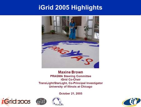IGrid 2005 Highlights Maxine Brown PRAGMA Steering Committee iGrid Co-Chair TransLight/StarLight, Co-Principal Investigator University of Illinois at Chicago.