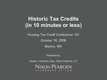 Historic Tax Credits (in 10 minutes or less) Housing Tax Credit Conference 101 October 16, 2008 Boston, MA Presented by Daniel J. Kolodner, Esq., Nixon.