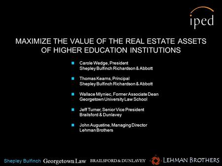 MAXIMIZE THE VALUE OF THE REAL ESTATE ASSETS OF HIGHER EDUCATION INSTITUTIONS BRAILSFORD & DUNLAVEY Carole Wedge, President Shepley Bulfinch Richardson.
