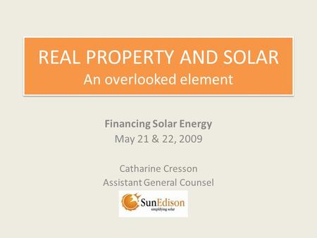 REAL PROPERTY AND SOLAR An overlooked element Financing Solar Energy May 21 & 22, 2009 Catharine Cresson Assistant General Counsel.