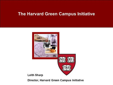 The Harvard Green Campus Initiative Leith Sharp Director, Harvard Green Campus Initiative.