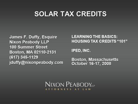 SOLAR TAX CREDITS James F. Duffy, Esquire Nixon Peabody LLP 100 Summer Street Boston, MA 02110-2131 (617) 345-1129 LEARNING THE.