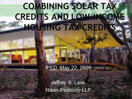 COMBINING SOLAR TAX CREDITS AND LOW-INCOME HOUSING TAX CREDITS IPED May 22, 2009 Jeffrey S. Lesk Nixon Peabody LLP.