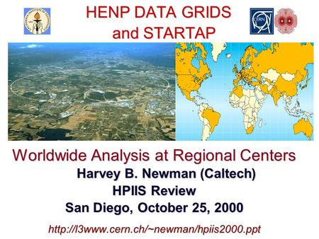 HENP DATA GRIDS and STARTAP HENP DATA GRIDS and STARTAP Worldwide Analysis at Regional Centers Harvey B. Newman (Caltech) HPIIS Review San Diego, October.
