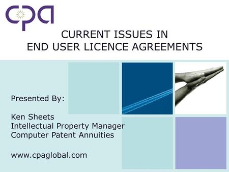 CURRENT ISSUES IN END USER LICENCE AGREEMENTS Presented By: Ken Sheets Intellectual Property Manager Computer Patent Annuities www.cpaglobal.com.