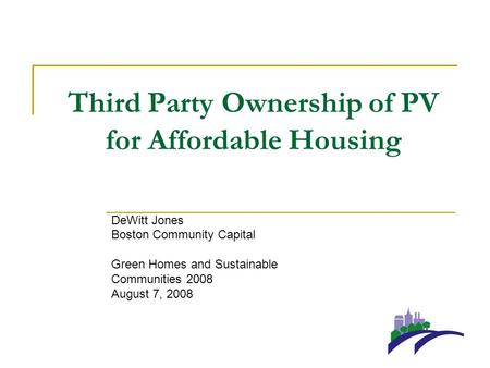 Third Party Ownership of PV for Affordable Housing DeWitt Jones Boston Community Capital Green Homes and Sustainable Communities 2008 August 7, 2008.