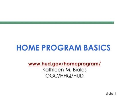 Slide 1 HOME PROGRAM BASICS www.hud.gov/homeprogram/ Kathleen M. Bialas OGC/HHQ/HUD.